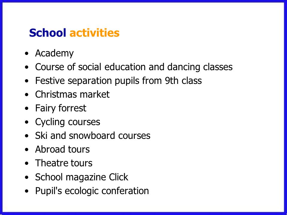 School activities •Academy •Course of social education and dancing classes •Festive separation pupils from 9th class •Christmas market •Fairy forrest •Cycling courses •Ski and snowboard courses •Abroad tours •Theatre tours •School magazine Click •Pupil s ecologic conferation