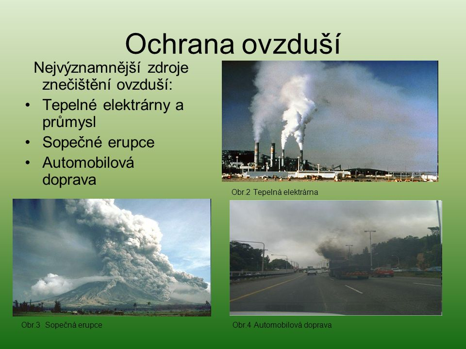 Ochrana ovzduší Nejvýznamnější zdroje znečištění ovzduší: •Tepelné elektrárny a průmysl •Sopečné erupce •Automobilová doprava Obr.2 Tepelná elektrárna