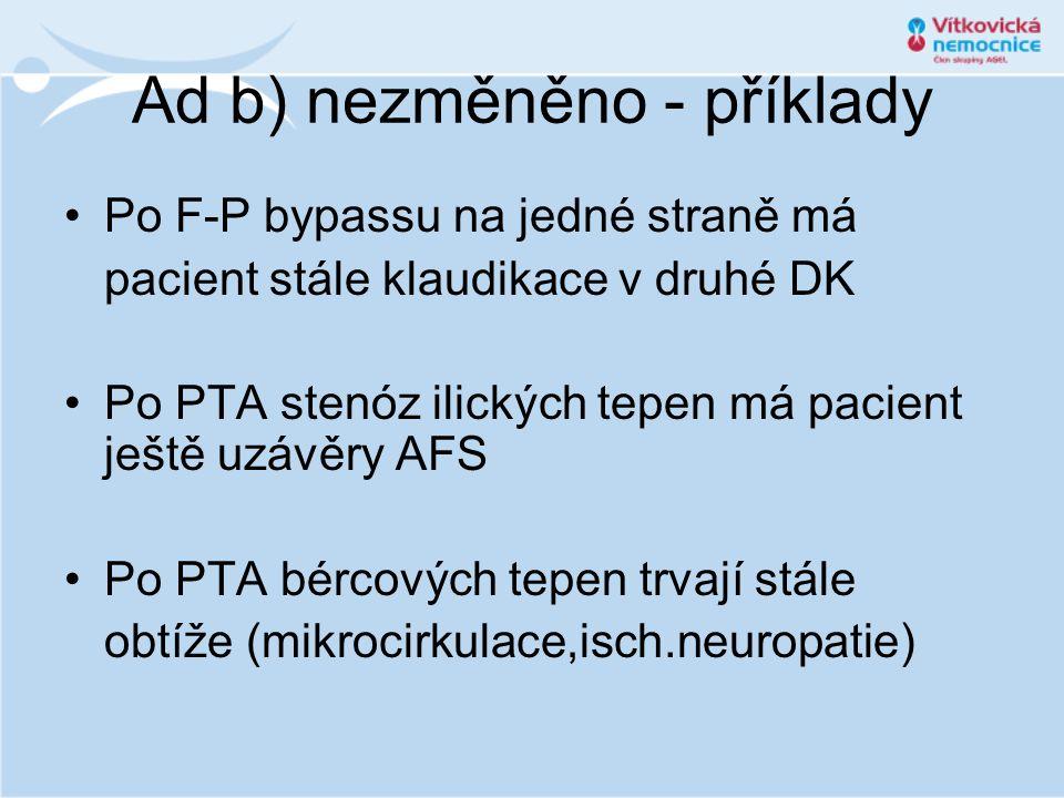 Ad b) nezměněno - příklady •Po F-P bypassu na jedné straně má pacient stále klaudikace v druhé DK •Po PTA stenóz ilických tepen má pacient ještě uzávě