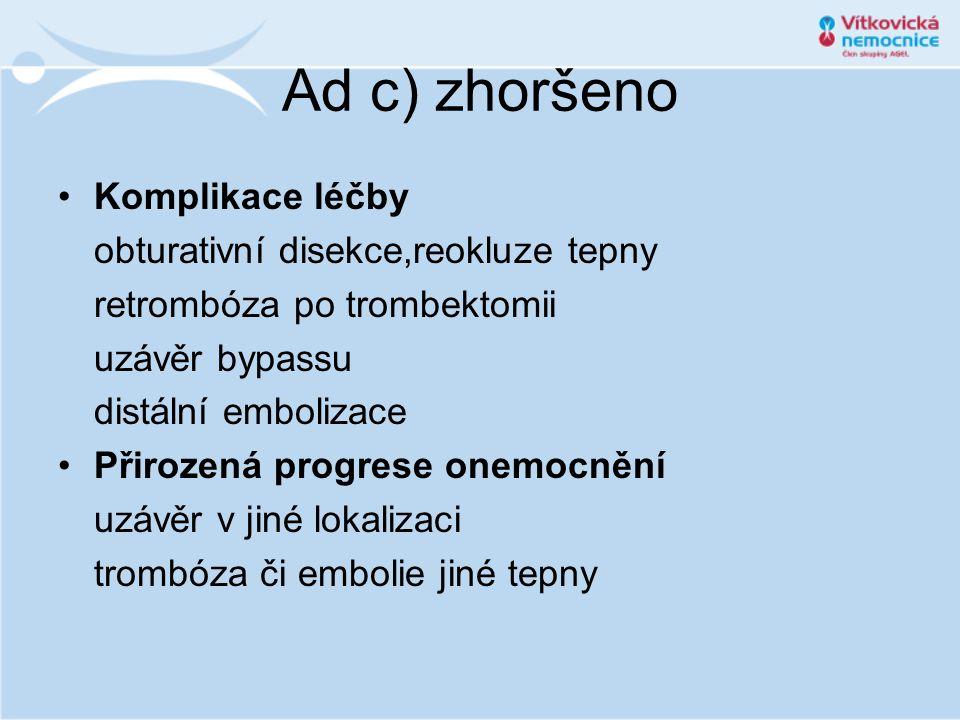 Ad c) zhoršeno •Komplikace léčby obturativní disekce,reokluze tepny retrombóza po trombektomii uzávěr bypassu distální embolizace •Přirozená progrese