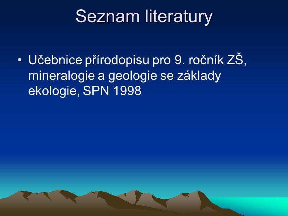 Seznam literatury •Učebnice přírodopisu pro 9. ročník ZŠ, mineralogie a geologie se základy ekologie, SPN 1998