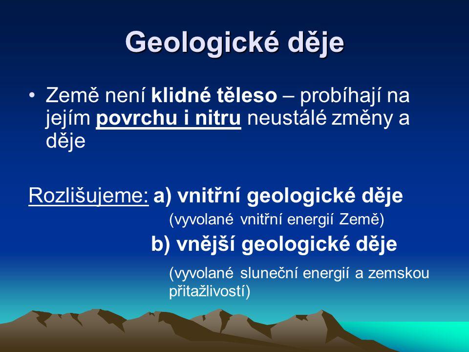 Geologické děje •Země není klidné těleso – probíhají na jejím povrchu i nitru neustálé změny a děje Rozlišujeme: a) vnitřní geologické děje (vyvolané