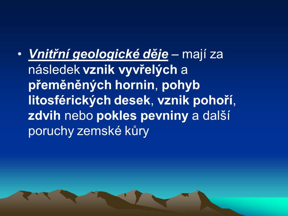 •Vnitřní geologické děje – mají za následek vznik vyvřelých a přeměněných hornin, pohyb litosférických desek, vznik pohoří, zdvih nebo pokles pevniny