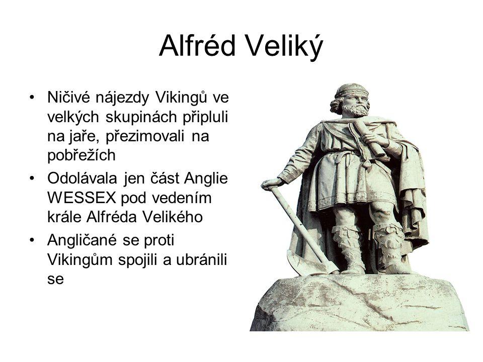 Alfréd Veliký •Ničivé nájezdy Vikingů ve velkých skupinách připluli na jaře, přezimovali na pobřežích •Odolávala jen část Anglie WESSEX pod vedením kr