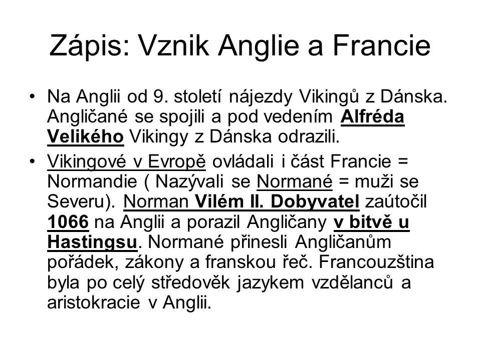 Zápis: Vznik Anglie a Francie •Na Anglii od 9. století nájezdy Vikingů z Dánska. Angličané se spojili a pod vedením Alfréda Velikého Vikingy z Dánska