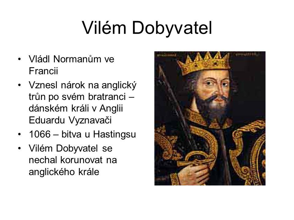 Vilém Dobyvatel •Vládl Normanům ve Francii •Vznesl nárok na anglický trůn po svém bratranci – dánském králi v Anglii Eduardu Vyznavači •1066 – bitva u