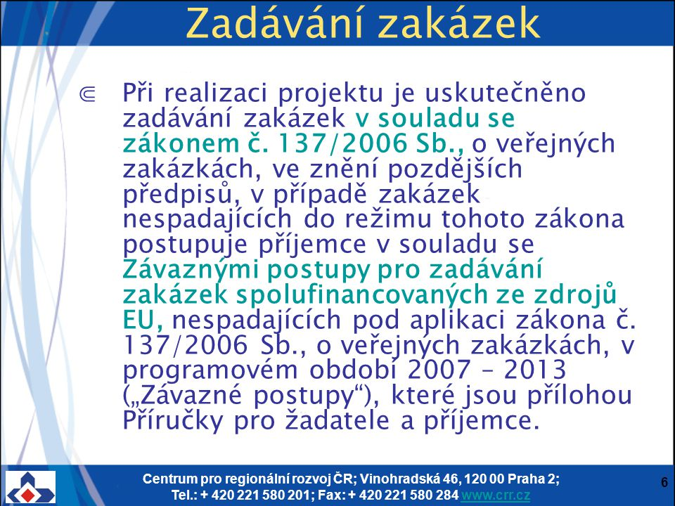 Centrum pro regionální rozvoj ČR; Vinohradská 46, 120 00 Praha 2; Tel.: + 420 221 580 201; Fax: + 420 221 580 284 www.crr.czwww.crr.cz 6 Zadávání zaká