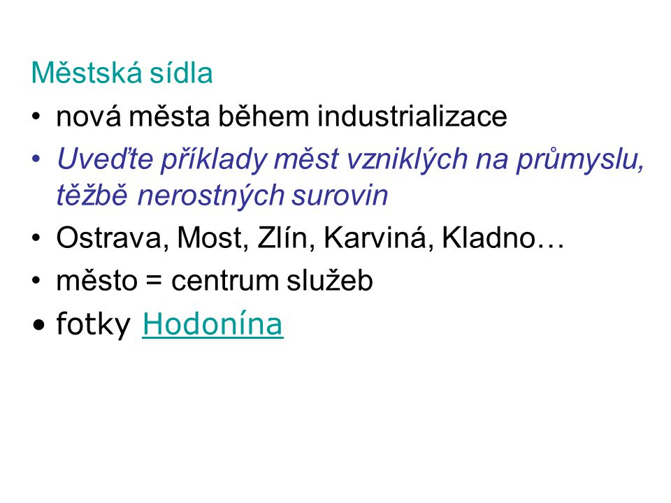 Městská sídla •nová města během industrializace •Uveďte příklady měst vzniklých na průmyslu, těžbě nerostných surovin •Ostrava, Most, Zlín, Karviná, Kladno… •město = centrum služeb •fotky HodonínaHodonína