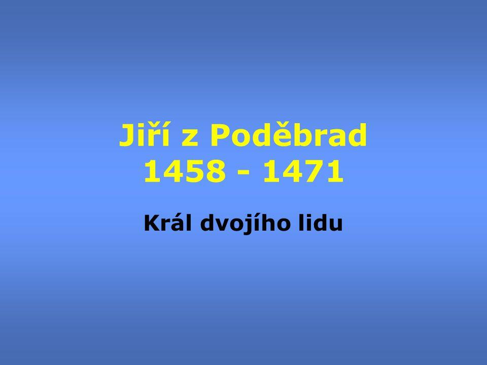 Jiří z Poděbrad 1458 - 1471 Král dvojího lidu