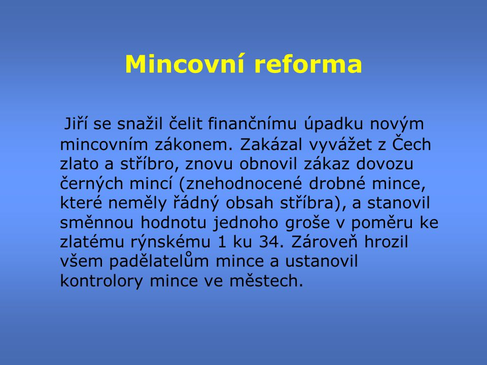 Mincovní reforma Jiří se snažil čelit finančnímu úpadku novým mincovním zákonem. Zakázal vyvážet z Čech zlato a stříbro, znovu obnovil zákaz dovozu če