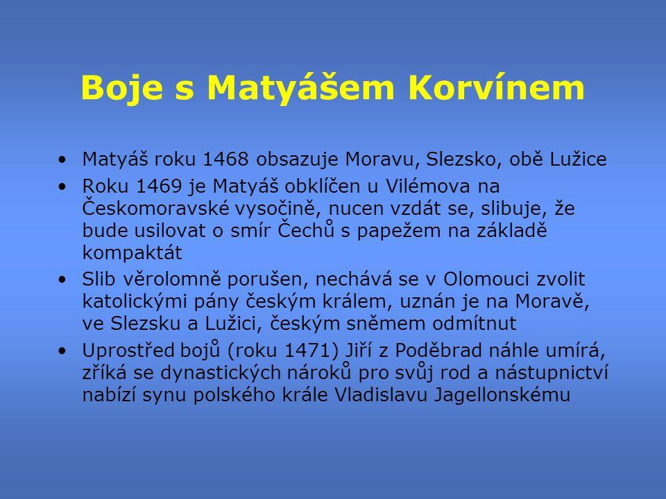 Boje s Matyášem Korvínem •Matyáš roku 1468 obsazuje Moravu, Slezsko, obě Lužice •Roku 1469 je Matyáš obklíčen u Vilémova na Českomoravské vysočině, nu