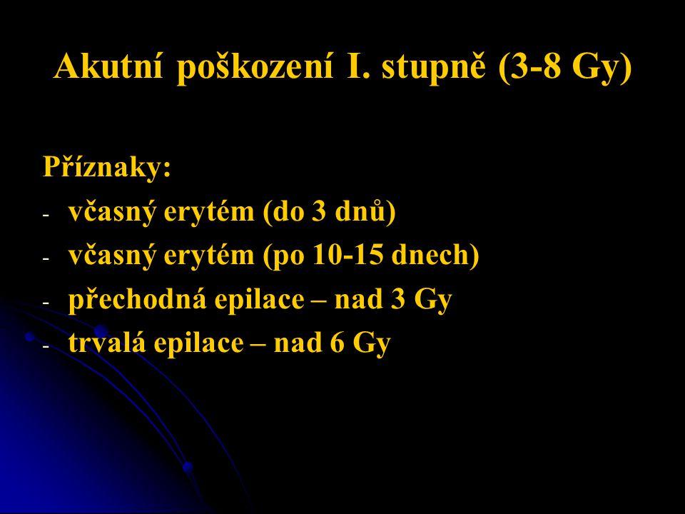 Akutní poškození I. stupně (3-8 Gy) Příznaky: - - včasný erytém (do 3 dnů) - - včasný erytém (po 10-15 dnech) - - přechodná epilace – nad 3 Gy - - trv