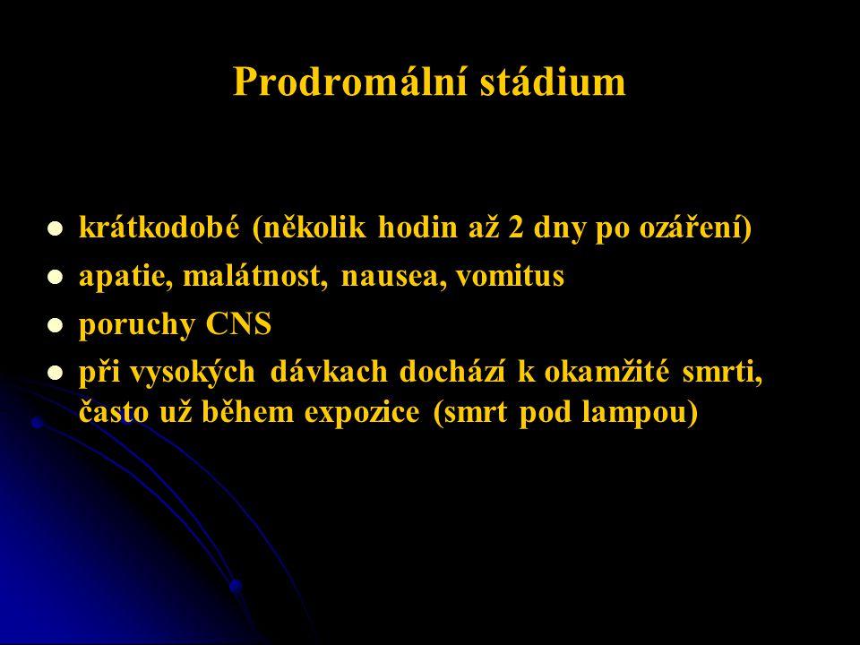 Prodromální stádium   krátkodobé (několik hodin až 2 dny po ozáření)   apatie, malátnost, nausea, vomitus   poruchy CNS   při vysokých dávkach dochází k okamžité smrti, často už během expozice (smrt pod lampou)
