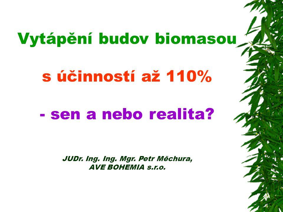 Vytápění budov biomasou s účinností až 110% - sen a nebo realita? JUDr. Ing. Ing. Mgr. Petr Měchura, AVE BOHEMIA s.r.o.