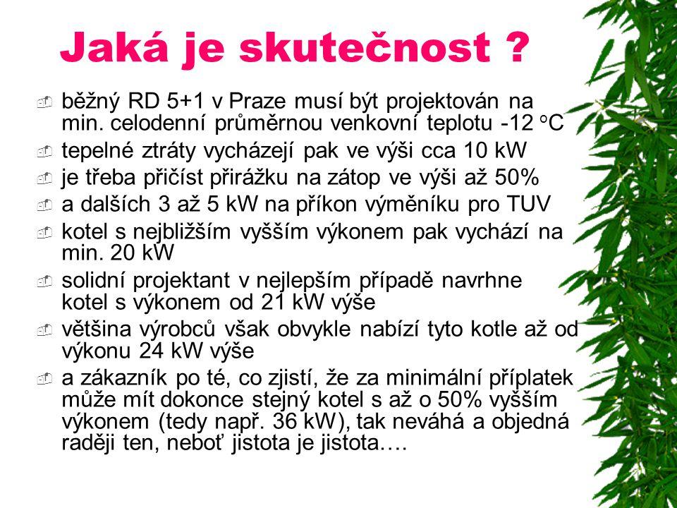 Jaká je skutečnost ?  běžný RD 5+1 v Praze musí být projektován na min. celodenní průměrnou venkovní teplotu -12 o C  tepelné ztráty vycházejí pak v