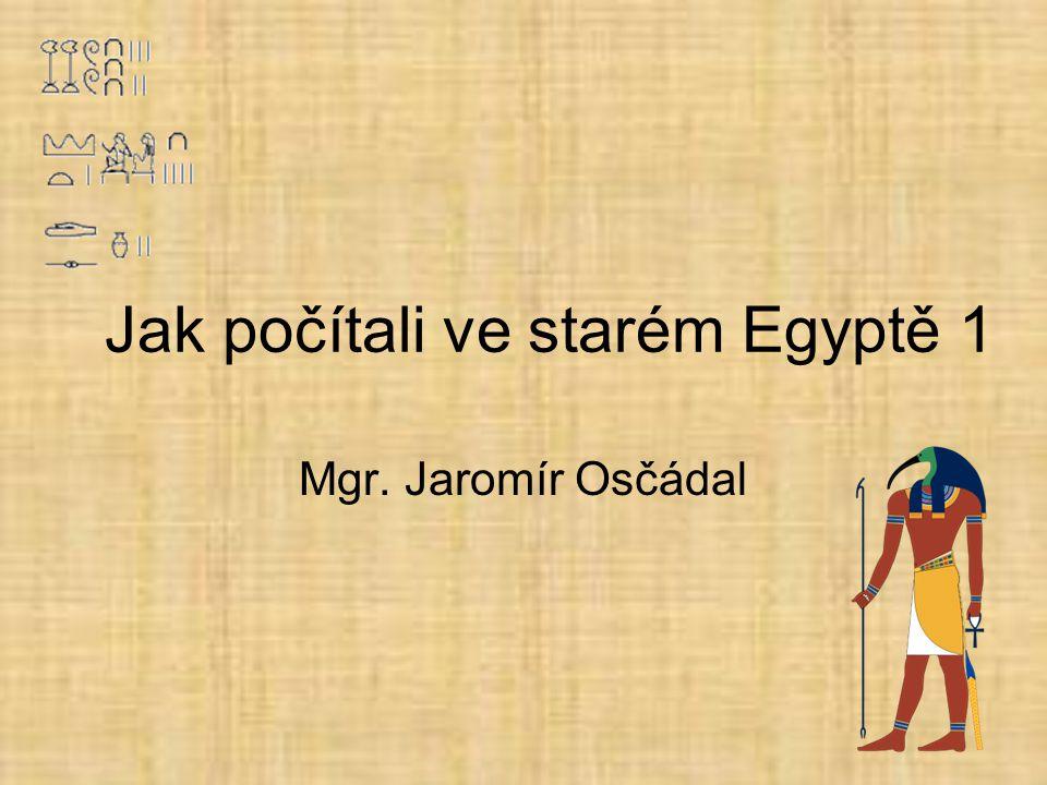 Jak počítali ve starém Egyptě 1 Mgr. Jaromír Osčádal