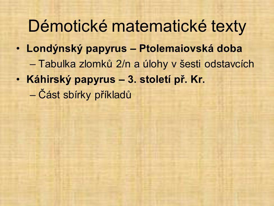 Démotické matematické texty •Londýnský papyrus – Ptolemaiovská doba –Tabulka zlomků 2/n a úlohy v šesti odstavcích •Káhirský papyrus – 3.