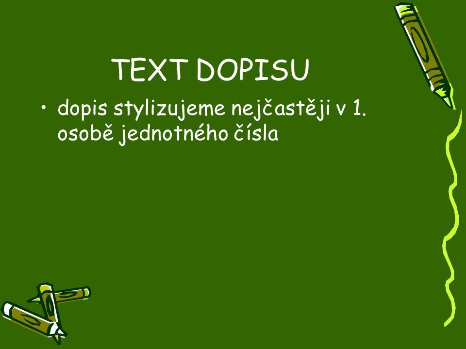 TEXT DOPISU •dopis stylizujeme nejčastěji v 1. osobě jednotného čísla