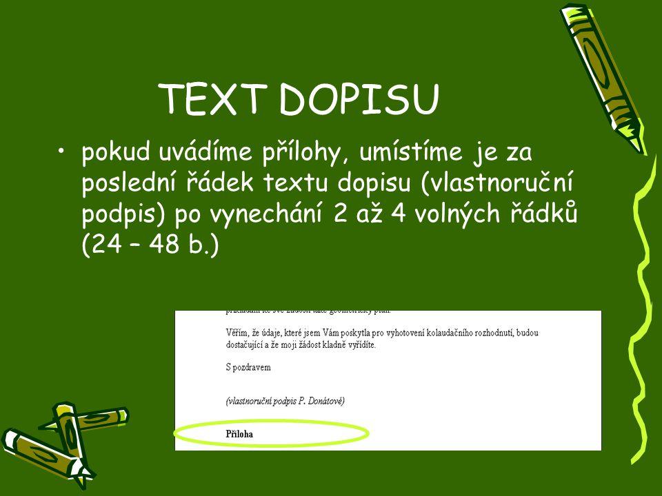 TEXT DOPISU •pokud uvádíme přílohy, umístíme je za poslední řádek textu dopisu (vlastnoruční podpis) po vynechání 2 až 4 volných řádků (24 – 48 b.)