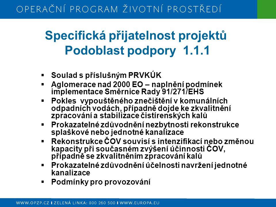 Specifická přijatelnost projektů Podoblast podpory 1.1.1  Soulad s příslušným PRVKÚK  Aglomerace nad 2000 EO – naplnění podmínek implementace Směrnice Rady 91/271/EHS  Pokles vypouštěného znečištění v komunálních odpadních vodách, případně dojde ke zkvalitnění zpracování a stabilizace čistírenských kalů  Prokazatelné zdůvodnění nezbytnosti rekonstrukce splaškové nebo jednotné kanalizace  Rekonstrukce ČOV souvisí s intenzifikací nebo změnou kapacity při současném zvýšení účinnosti ČOV, případně se zkvalitněním zpracování kalů  Prokazatelné zdůvodnění účelnosti navržení jednotné kanalizace  Podmínky pro provozování