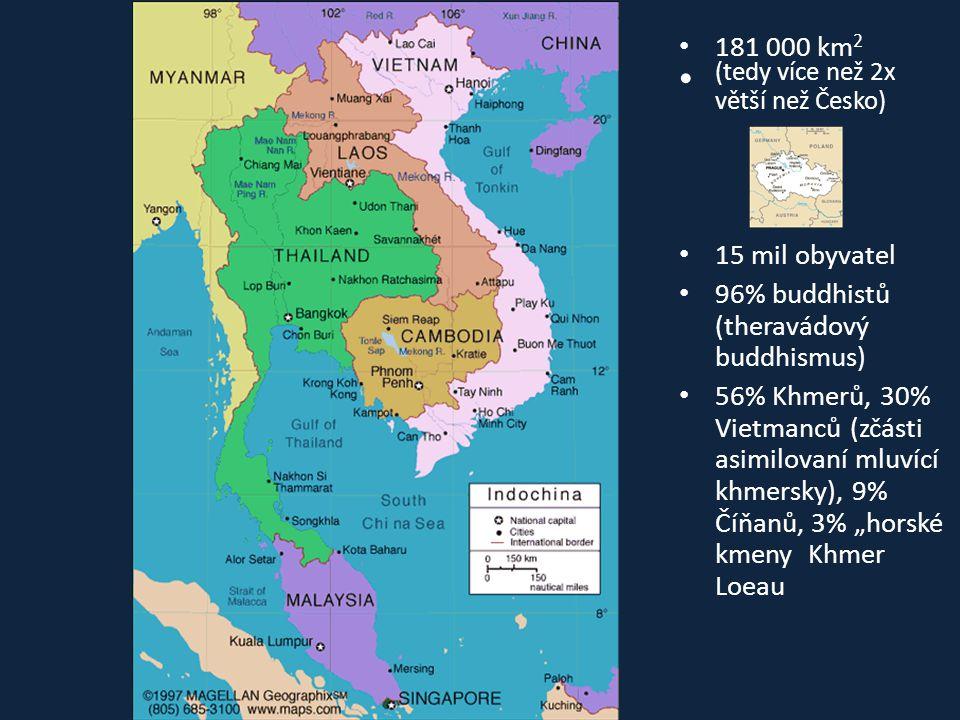 • 181 000 km 2 • (tedy více než 2x větší než Česko) • 15 mil obyvatel • 96% buddhistů (theravádový buddhismus) • 56% Khmerů, 30% Vietmanců (zčásti asi