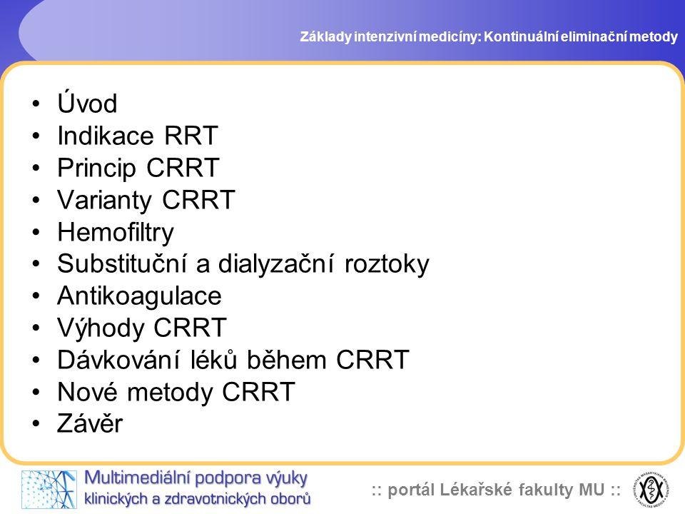 :: portál Lékařské fakulty MU :: Varianty CRRT v-v •CVVHD - kontinuální v-v hemodialýza •CVVH - kontinuální v-v hemofiltrace •CVVHDF - kontinuální v-v hemodiafiltrace - krev je hnaná pumpou podél semipermeabilní membrány - dialyzační tekutina proudí proti toku krve a je prosta těch látek, které chceme z krve odstranit ( urea, kreatinin, K) - při průtoku dialyzátu 1-2l/hod je dostatečná clearance urey i v nejtěžších katabolických stavech Základy intenzivní medicíny: Kontinuální eliminační metody