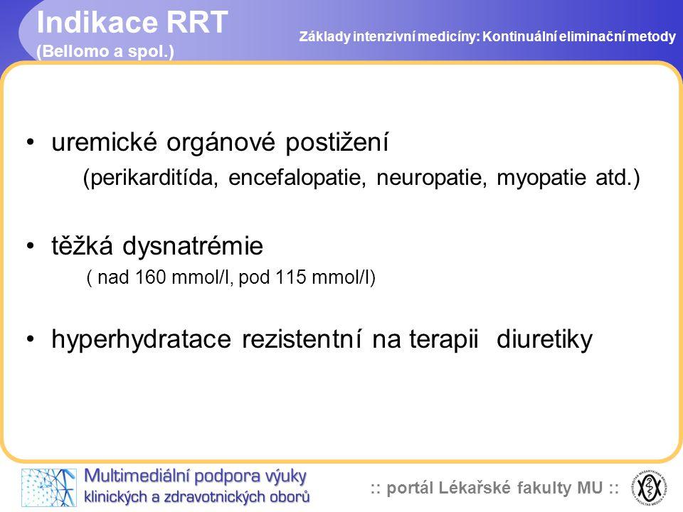:: portál Lékařské fakulty MU :: Indikace RRT (Bellomo a spol.) •hypertermie (nad 39,5 st.C nereagující na terapii) •předávkování dialyzovatelnými léky •koagulopatie vyžadující masivní náhradu transfuzními přípravky a krevními deriváty se současným rizikem plicního edému nebo ARDS Základy intenzivní medicíny: Kontinuální eliminační metody