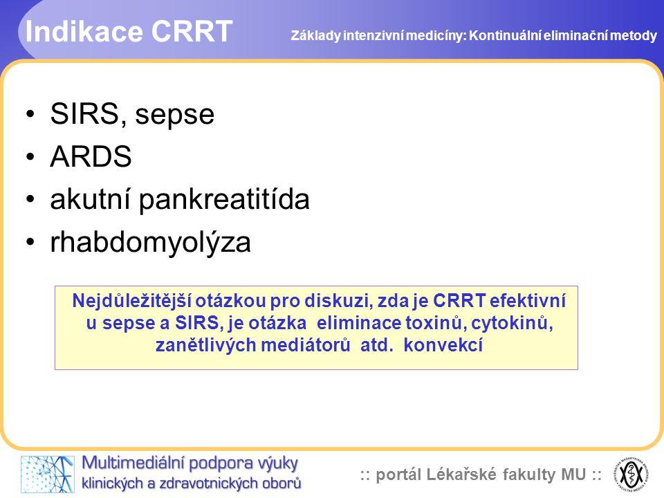 :: portál Lékařské fakulty MU :: Varianty CRRT Formy CRRT mají různé variace: •dle způsobu vstupu do řečiště A-V, V-V •při zařazení konvekce se jedná o filtraci •při zařazení difúze se jedná o dialýzu •kombinace obou – hemodiafiltrace •v závislosti od místa aplikace substituce - prediluce nebo postdiluce Základy intenzivní medicíny: Kontinuální eliminační metody