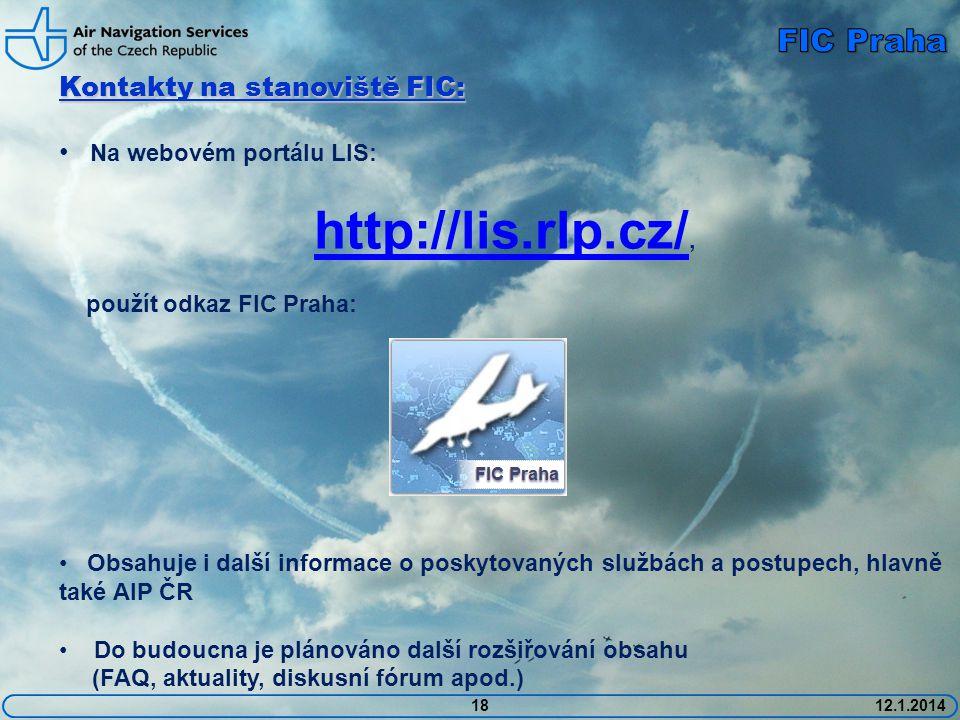 1812.1.2014 Kontakty na stanoviště FIC: • Na webovém portálu LIS: http://lis.rlp.cz/ http://lis.rlp.cz/, použít odkaz FIC Praha: • Obsahuje i další informace o poskytovaných službách a postupech, hlavně také AIP ČR • Do budoucna je plánováno další rozšiřování obsahu (FAQ, aktuality, diskusní fórum apod.)