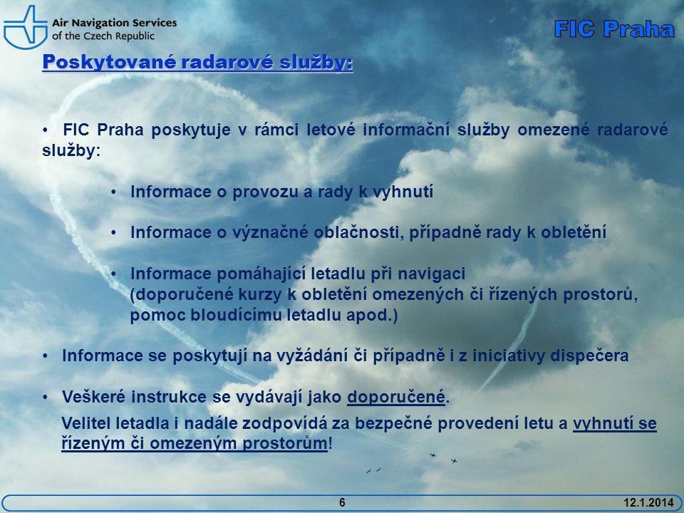 612.1.2014 Poskytované radarové služby: • FIC Praha poskytuje v rámci letové informační služby omezené radarové služby: • Informace o provozu a rady k vyhnutí • Informace o význačné oblačnosti, případně rady k obletění • Informace pomáhající letadlu při navigaci (doporučené kurzy k obletění omezených či řízených prostorů, pomoc bloudícímu letadlu apod.) • Informace se poskytují na vyžádání či případně i z iniciativy dispečera • Veškeré instrukce se vydávají jako doporučené.