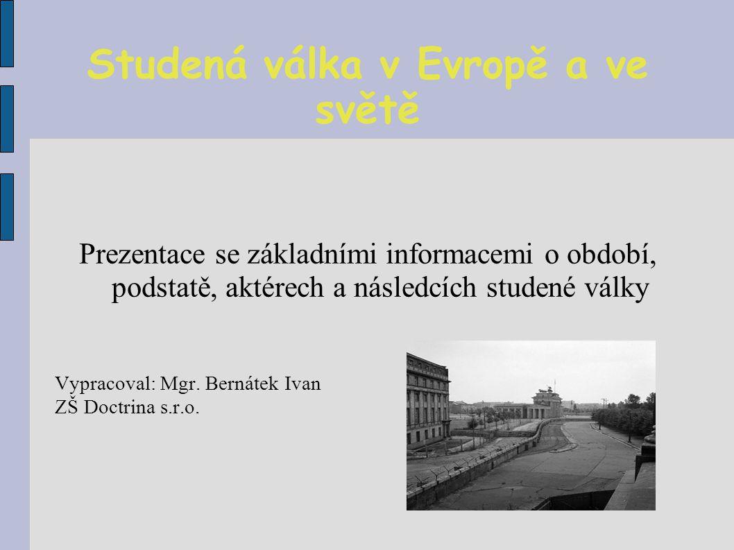 Studená válka v Evropě a ve světě Prezentace se základními informacemi o období, podstatě, aktérech a následcích studené války Vypracoval: Mgr.