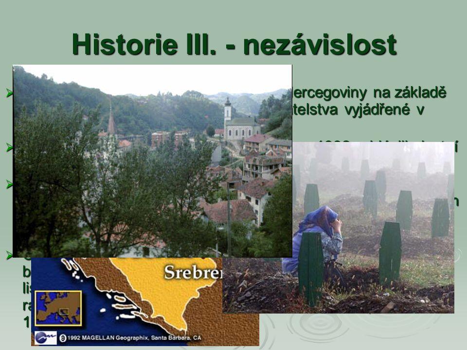 Historie III. - nezávislost  3. března 1992 - nezávislost Bosny a Hercegoviny na základě vůle bosenského a chorvatského obyvatelstva vyjádřené v refe