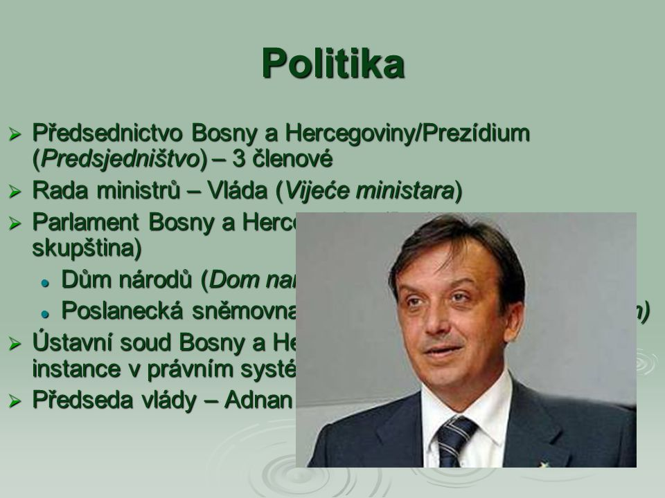 Politika  Předsednictvo Bosny a Hercegoviny/Prezídium (Predsjedništvo) – 3 členové  Rada ministrů – Vláda (Vijeće ministara)  Parlament Bosny a Her