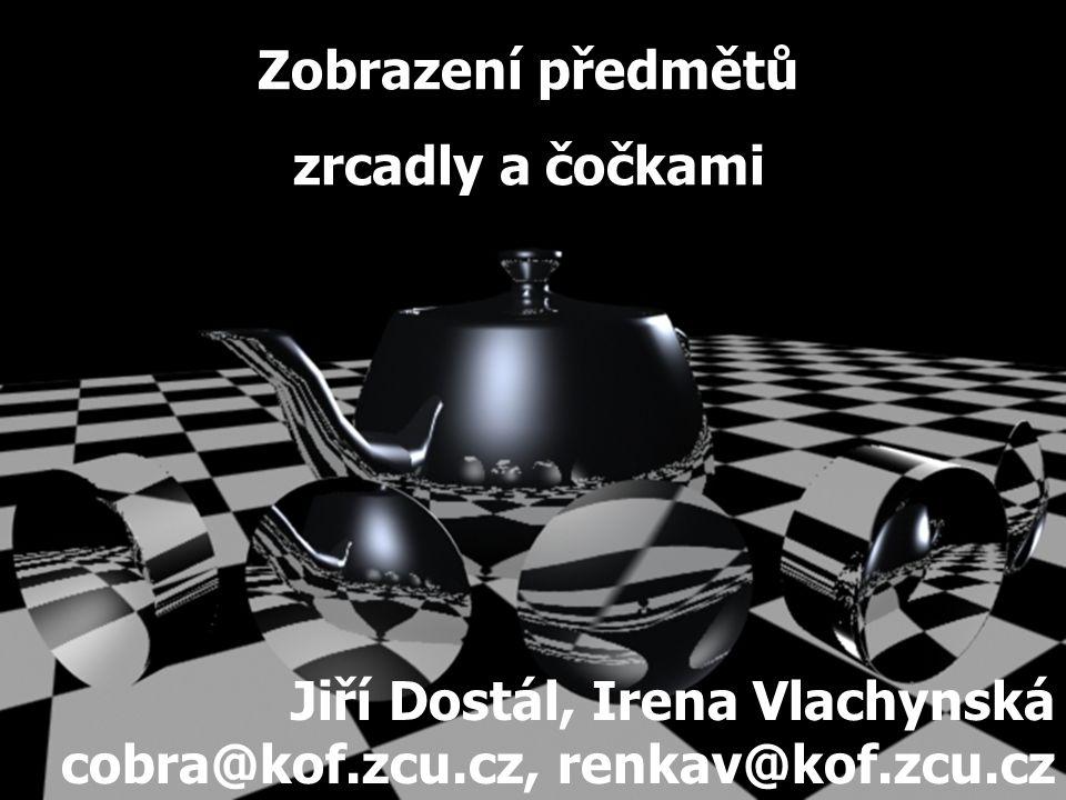 Zobrazení předmětů zrcadly a čočkami Jiří Dostál, Irena Vlachynská cobra@kof.zcu.cz, renkav@kof.zcu.cz