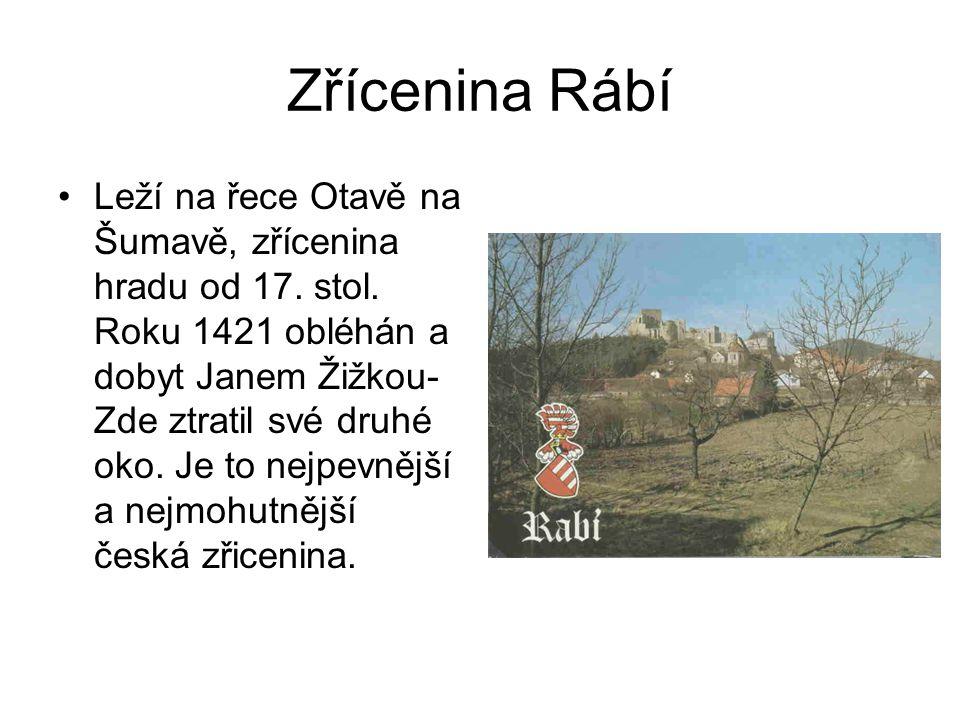 Zřícenina Rábí •Leží na řece Otavě na Šumavě, zřícenina hradu od 17. stol. Roku 1421 obléhán a dobyt Janem Žižkou- Zde ztratil své druhé oko. Je to ne