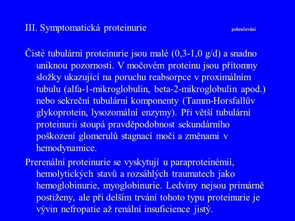 III. Symptomatická proteinurie pokračování Čisté tubulární proteinurie jsou malé (0,3-1,0 g/d) a snadno uniknou pozornosti. V močovém proteinu jsou př
