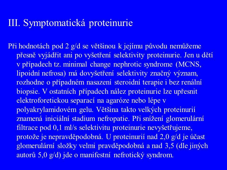 III. Symptomatická proteinurie Při hodnotách pod 2 g/d se většinou k jejímu původu nemůžeme přesně vyjádřit ani po vyšetření selektivity proteinurie.