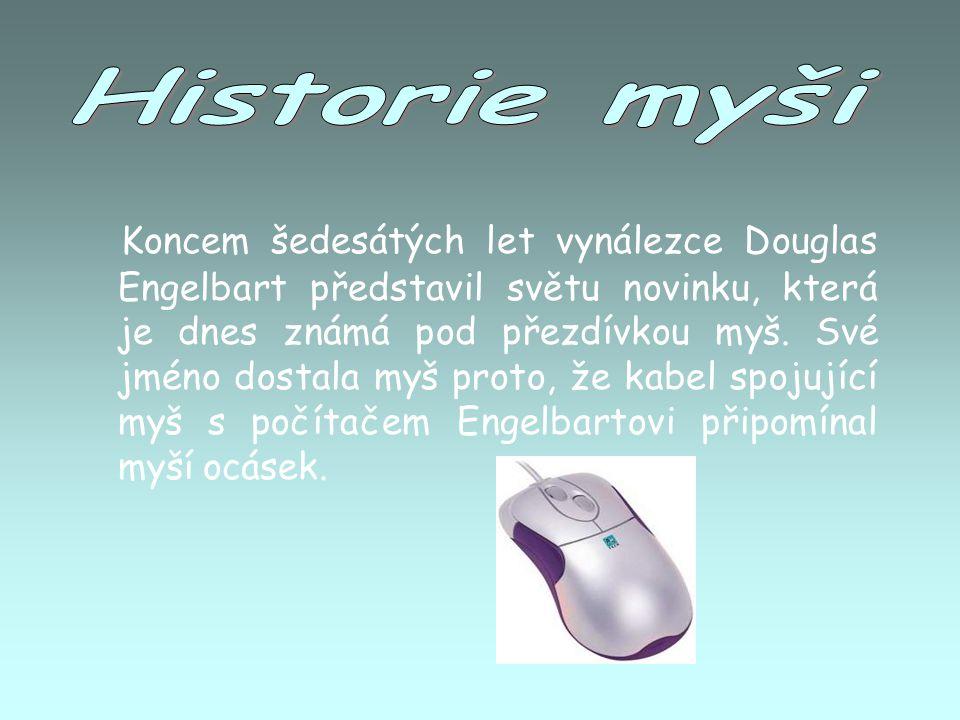 Koncem šedesátých let vynálezce Douglas Engelbart představil světu novinku, která je dnes známá pod přezdívkou myš. Své jméno dostala myš proto, že ka