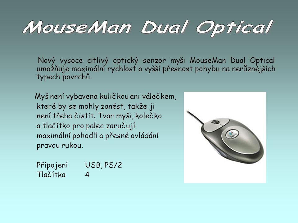 Nový vysoce citlivý optický senzor myši MouseMan Dual Optical umožňuje maximální rychlost a vyšší přesnost pohybu na nerůznějších typech povrchů. Myš