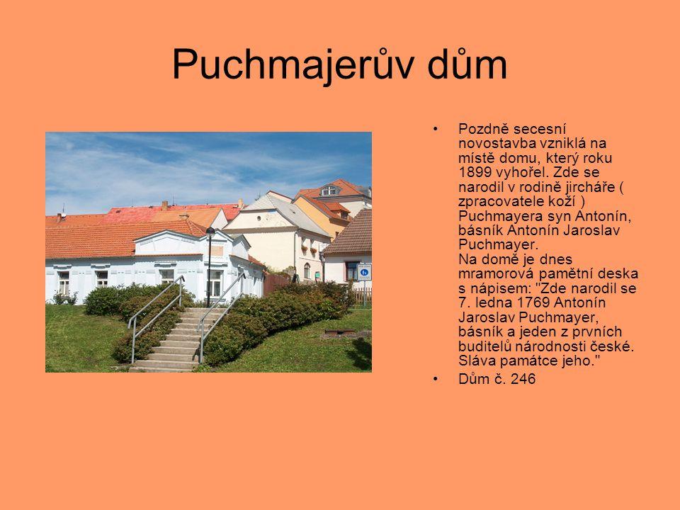Puchmajerův dům •Pozdně secesní novostavba vzniklá na místě domu, který roku 1899 vyhořel. Zde se narodil v rodině jircháře ( zpracovatele koží ) Puch