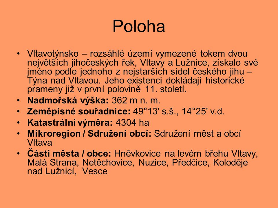Poloha •Vltavotýnsko – rozsáhlé území vymezené tokem dvou největších jihočeských řek, Vltavy a Lužnice, získalo své jméno podle jednoho z nejstarších