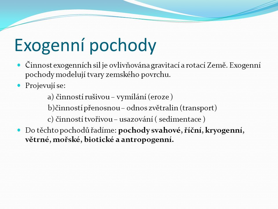 Činnost exogenních sil je ovlivňována gravitací a rotací Země. Exogenní pochody modelují tvary zemského povrchu.  Projevují se: a) činností rušivou