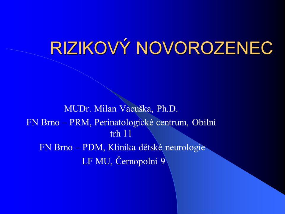 RIZIKOVÝ NOVOROZENEC MUDr. Milan Vacuška, Ph.D. FN Brno – PRM, Perinatologické centrum, Obilní trh 11 FN Brno – PDM, Klinika dětské neurologie LF MU,