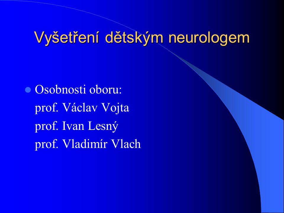 Vyšetření dětským neurologem  Osobnosti oboru: prof. Václav Vojta prof. Ivan Lesný prof. Vladimír Vlach