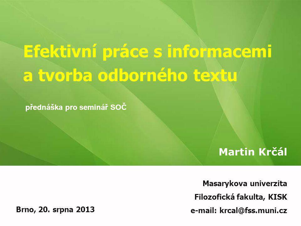 Efektivní práce s informacemi a tvorba odborného textu Martin Krčál Brno, 20. srpna 2013 Masarykova univerzita Filozofická fakulta, KISK e-mail: krcal
