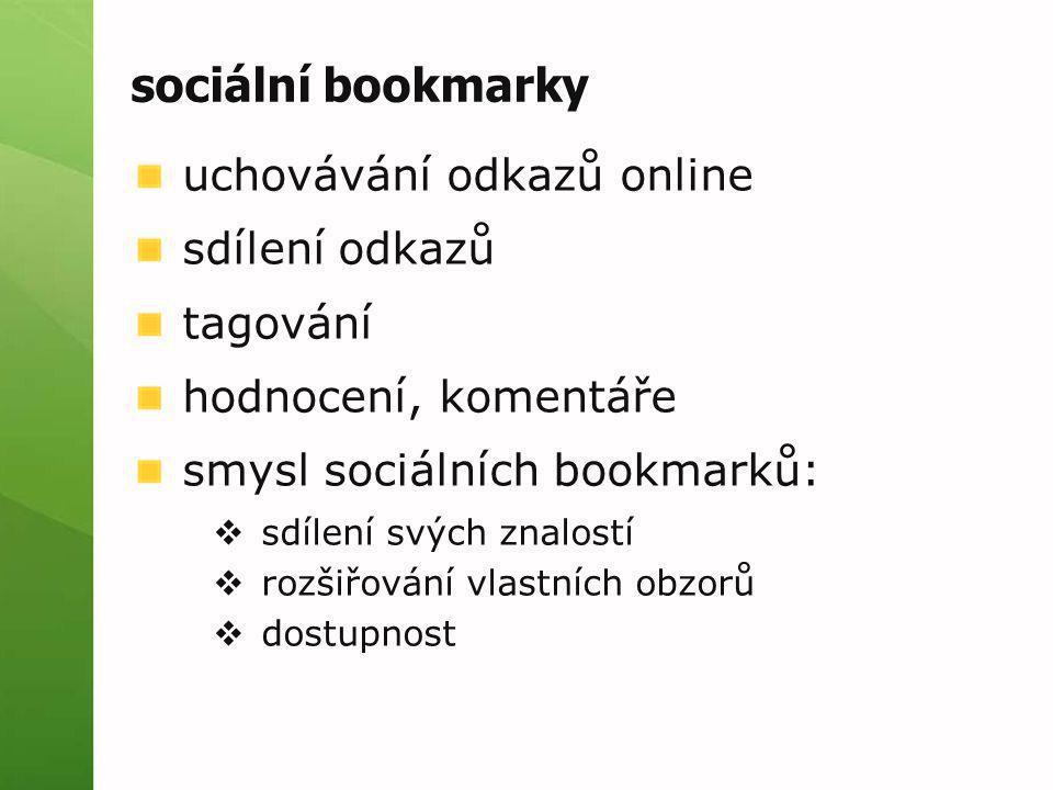 sociální bookmarky uchovávání odkazů online sdílení odkazů tagování hodnocení, komentáře smysl sociálních bookmarků:  sdílení svých znalostí  rozšiř
