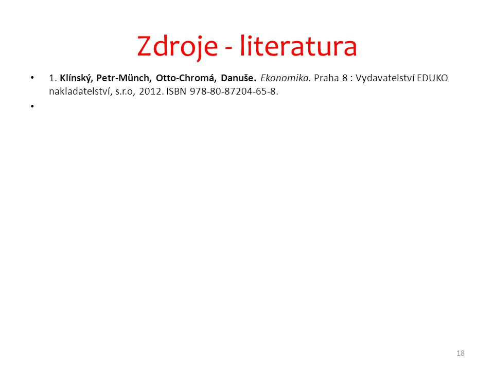 • 1. Klínský, Petr-Münch, Otto-Chromá, Danuše. Ekonomika. Praha 8 : Vydavatelství EDUKO nakladatelství, s.r.o, 2012. ISBN 978-80-87204-65-8. • 18 Zdro