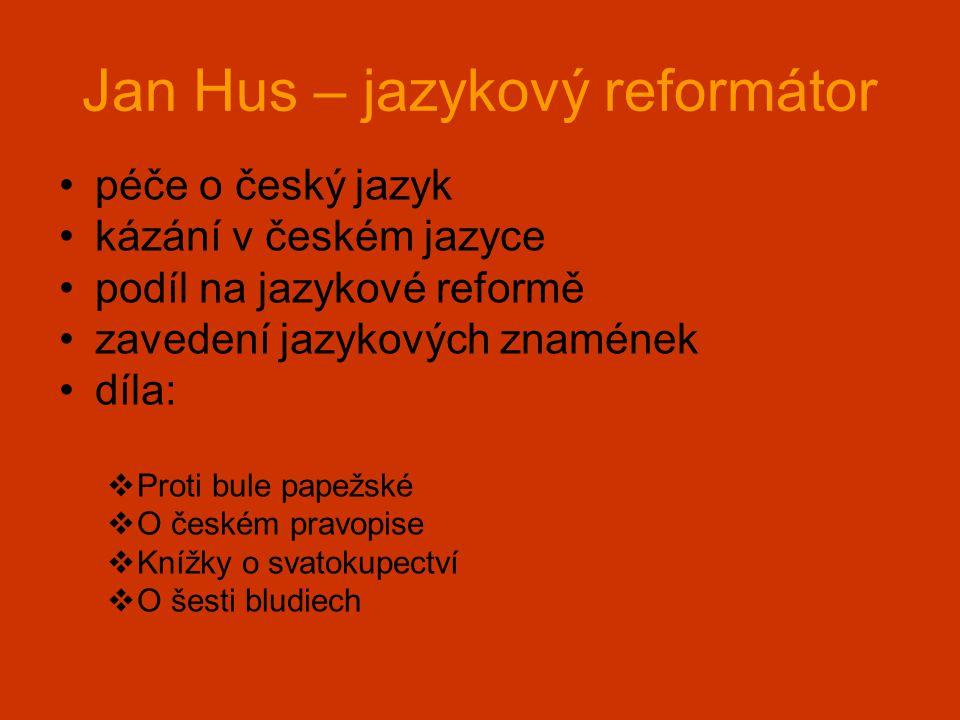 Jan Hus – jazykový reformátor •péče o český jazyk •kázání v českém jazyce •podíl na jazykové reformě •zavedení jazykových znamének •díla:  Proti bule