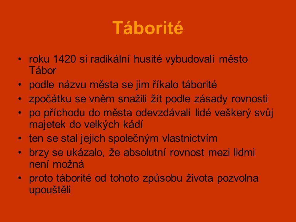 Táborité •roku 1420 si radikální husité vybudovali město Tábor •podle názvu města se jim říkalo táborité •zpočátku se vněm snažili žít podle zásady ro