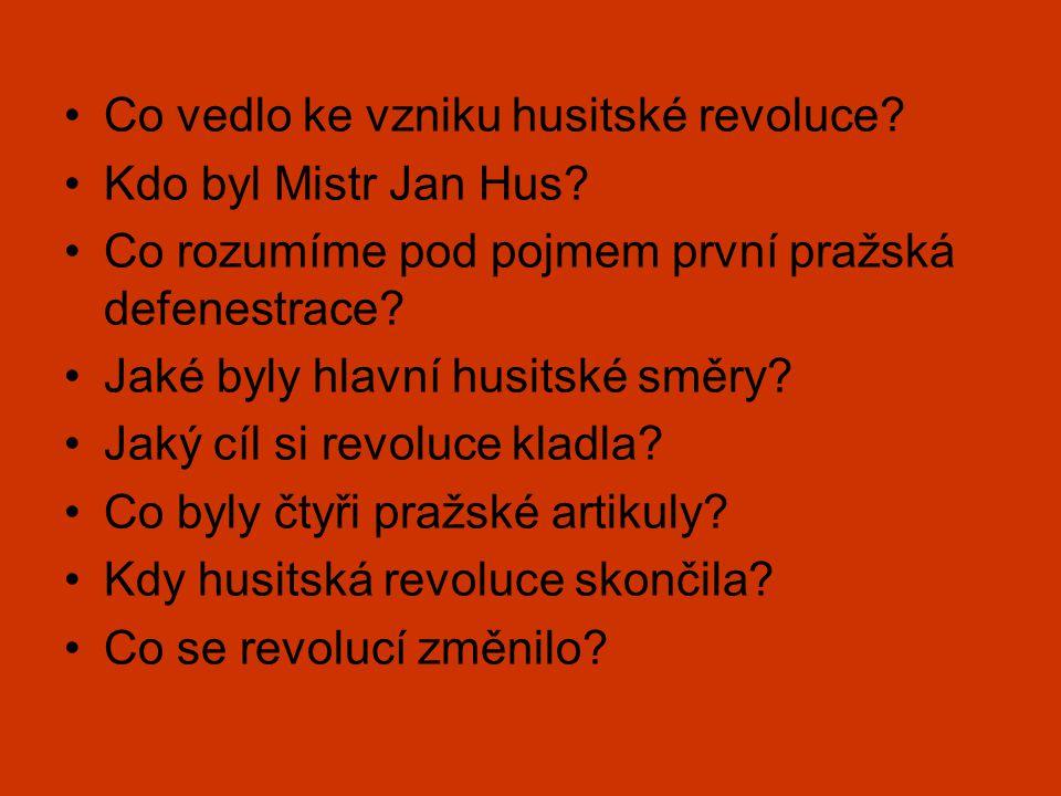 •Co vedlo ke vzniku husitské revoluce? •Kdo byl Mistr Jan Hus? •Co rozumíme pod pojmem první pražská defenestrace? •Jaké byly hlavní husitské směry? •